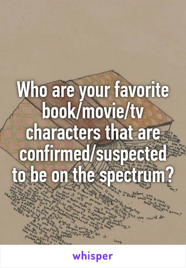 Who are your favorite book/movie/tv characters that are confirmed/suspected to be on the spectrum?