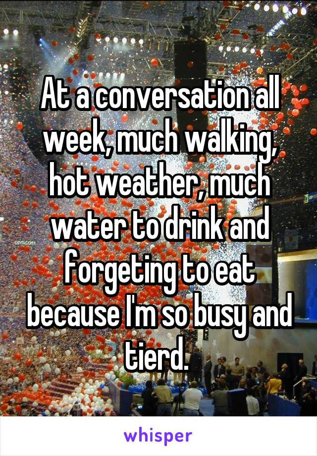 At a conversation all week, much walking, hot weather, much water to drink and forgeting to eat because I'm so busy and tierd.