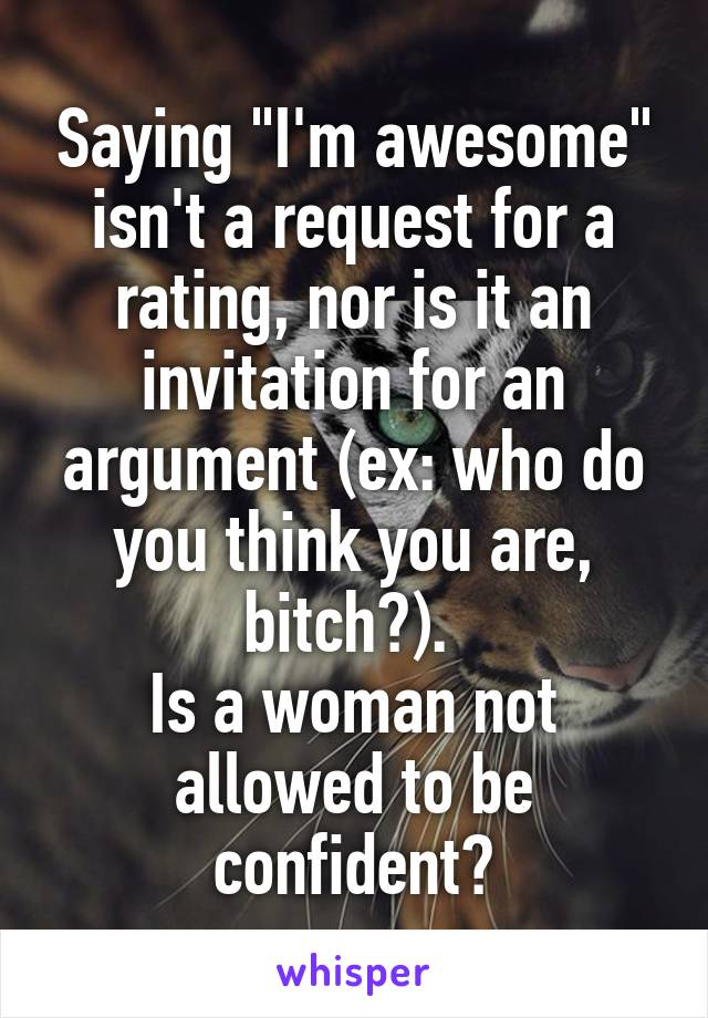 """Saying """"I'm awesome"""" isn't a request for a rating, nor is it an invitation for an argument (ex: who do you think you are, bitch?).  Is a woman not allowed to be confident?"""