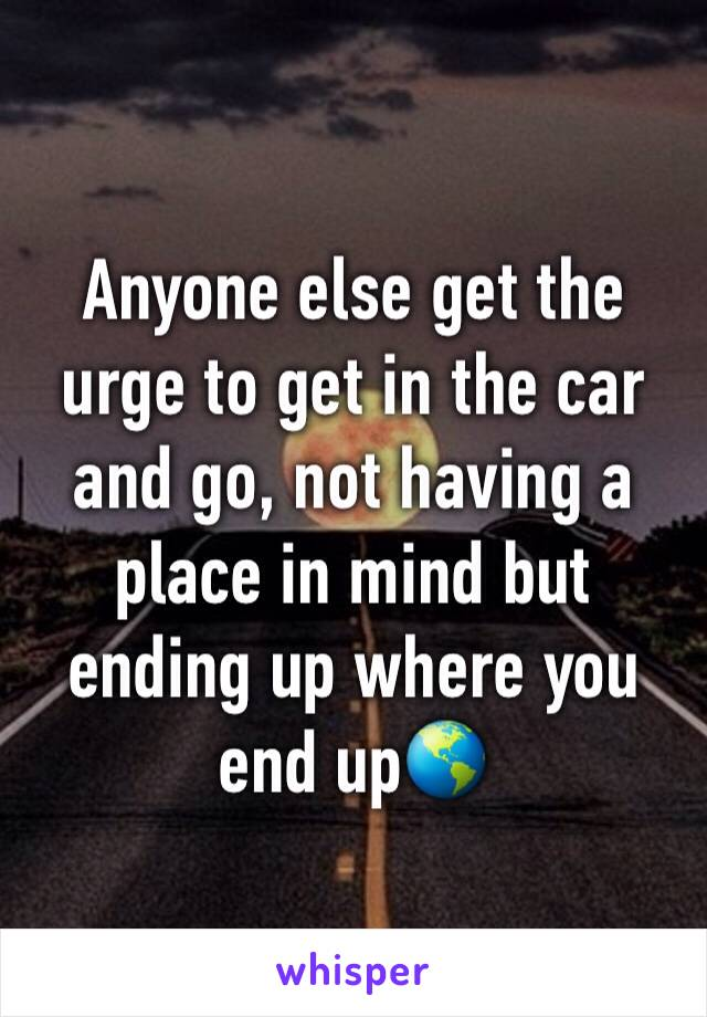 Anyone else get the urge to get in the car and go, not having a place in mind but ending up where you end up🌎