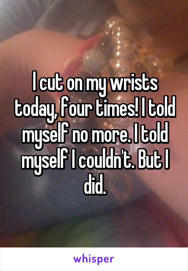 I cut on my wrists today, four times! I told myself no more. I told myself I couldn't. But I did.