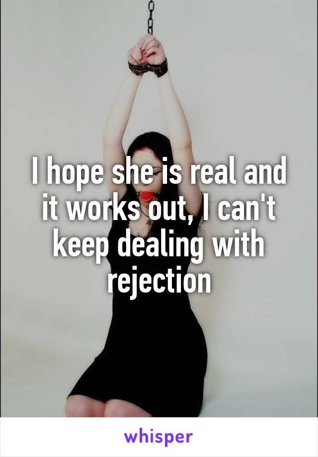 I hope she is real and it works out, I can't keep dealing with rejection