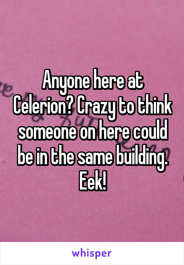 Anyone here at Celerion? Crazy to think someone on here could be in the same building. Eek!
