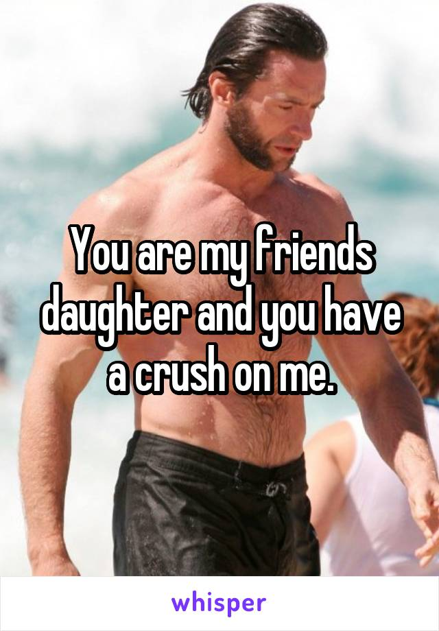 You are my friends daughter and you have a crush on me.