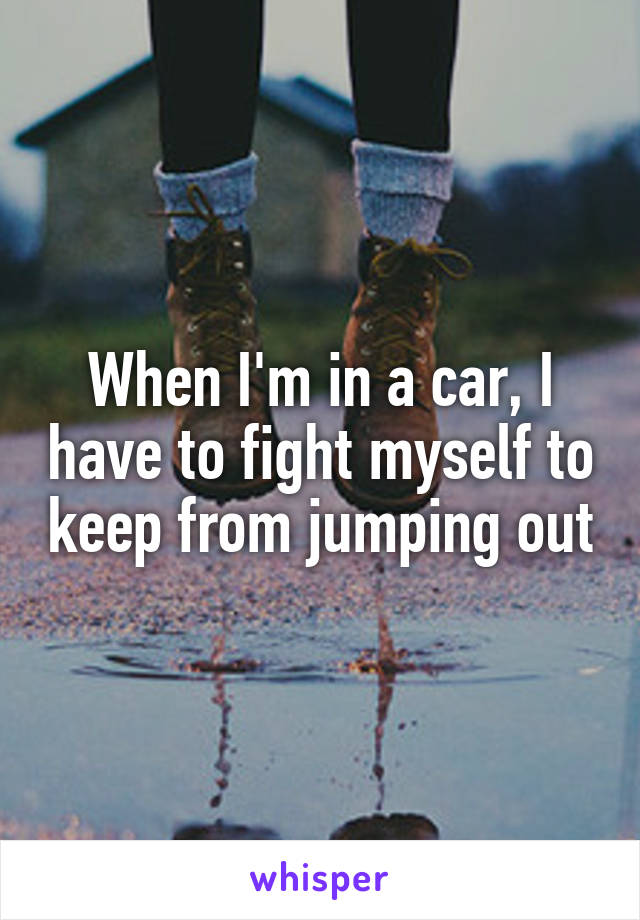 When I'm in a car, I have to fight myself to keep from jumping out