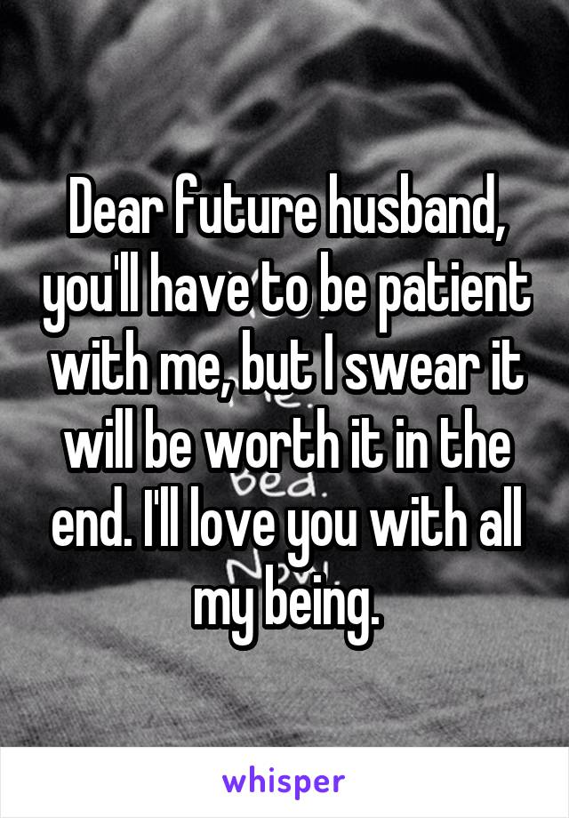Dear future husband, you'll have to be patient with me, but I swear it will be worth it in the end. I'll love you with all my being.