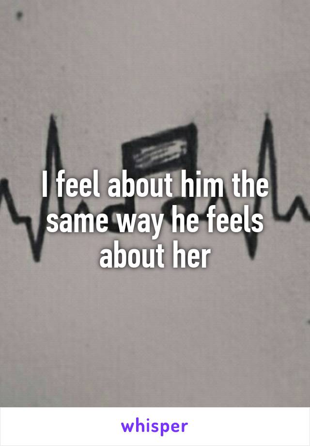 I feel about him the same way he feels about her