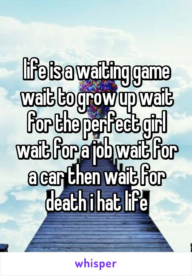 life is a waiting game wait to grow up wait for the perfect girl wait for a job wait for a car then wait for death i hat life