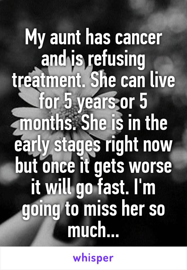 My aunt has cancer and is refusing treatment. She can live for 5 years or 5 months. She is in the early stages right now but once it gets worse it will go fast. I'm going to miss her so much...