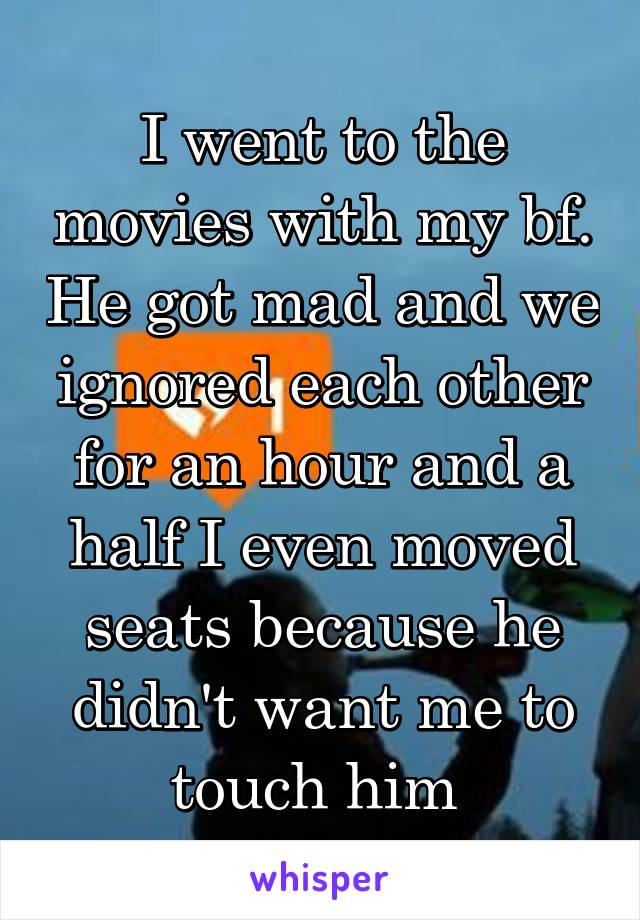 I went to the movies with my bf. He got mad and we ignored each other for an hour and a half I even moved seats because he didn't want me to touch him