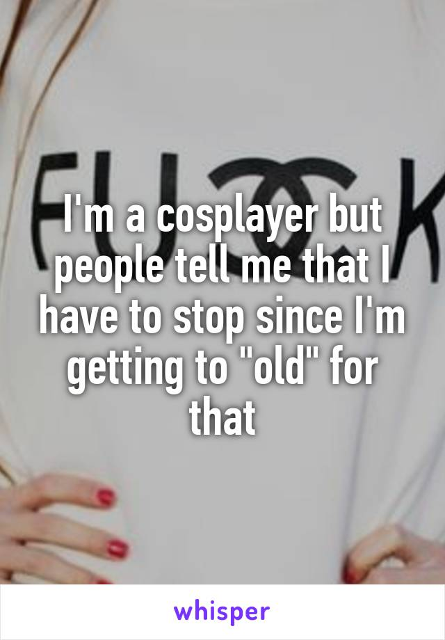 "I'm a cosplayer but people tell me that I have to stop since I'm getting to ""old"" for that"