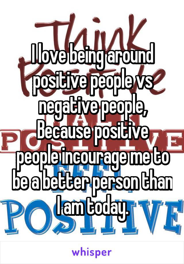 I love being around positive people vs negative people, Because positive people incourage me to be a better person than I am today.