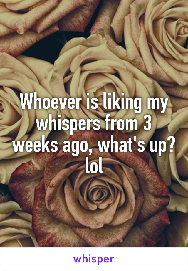 Whoever is liking my whispers from 3 weeks ago, what's up? lol