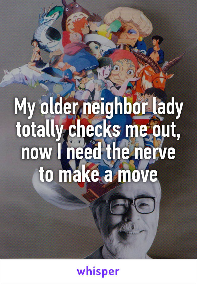 My older neighbor lady totally checks me out, now I need the nerve to make a move