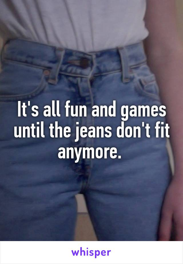 It's all fun and games until the jeans don't fit anymore.