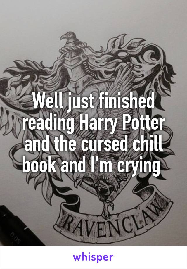 Well just finished reading Harry Potter and the cursed chill book and I'm crying