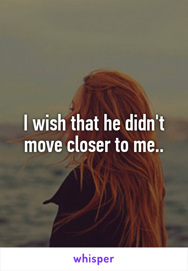 I wish that he didn't move closer to me..