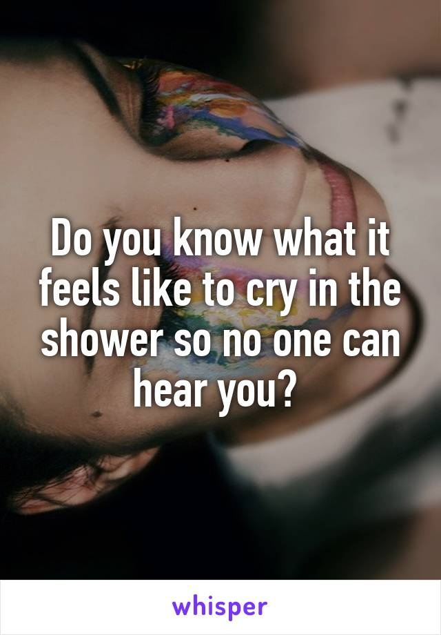 Do you know what it feels like to cry in the shower so no one can hear you?