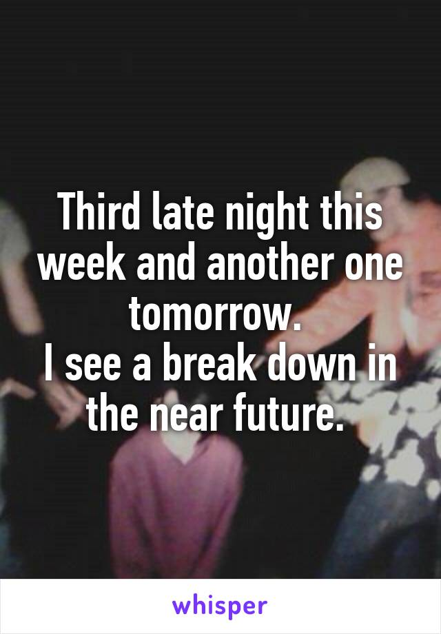 Third late night this week and another one tomorrow.  I see a break down in the near future.
