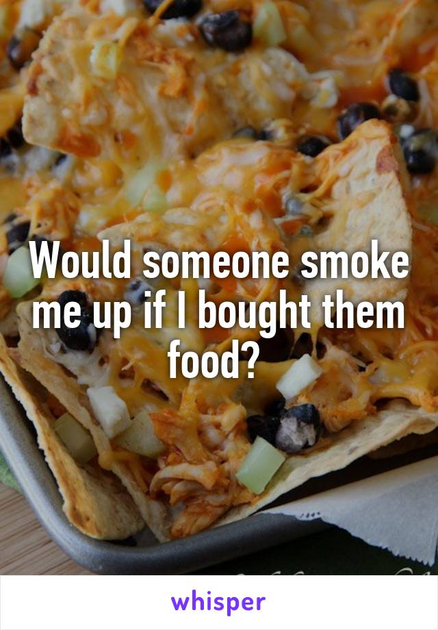 Would someone smoke me up if I bought them food?