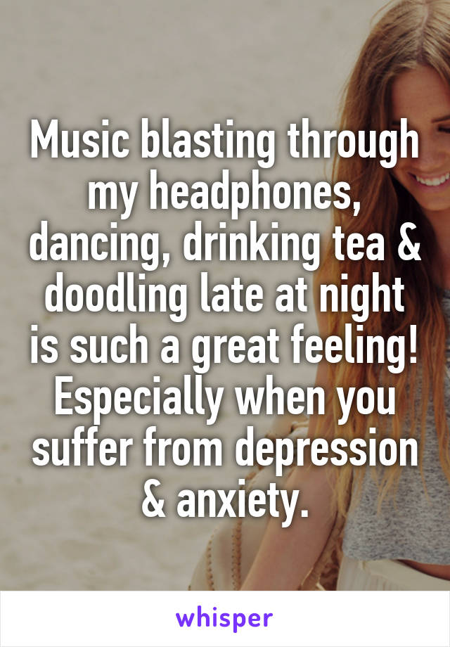 Music blasting through my headphones, dancing, drinking tea & doodling late at night is such a great feeling! Especially when you suffer from depression & anxiety.