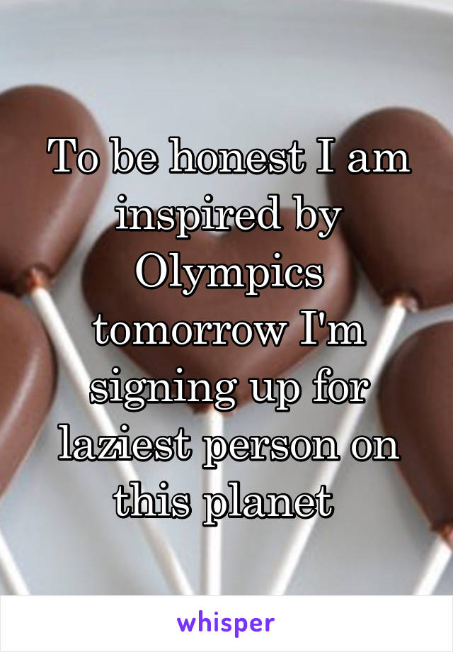 To be honest I am inspired by Olympics tomorrow I'm signing up for laziest person on this planet