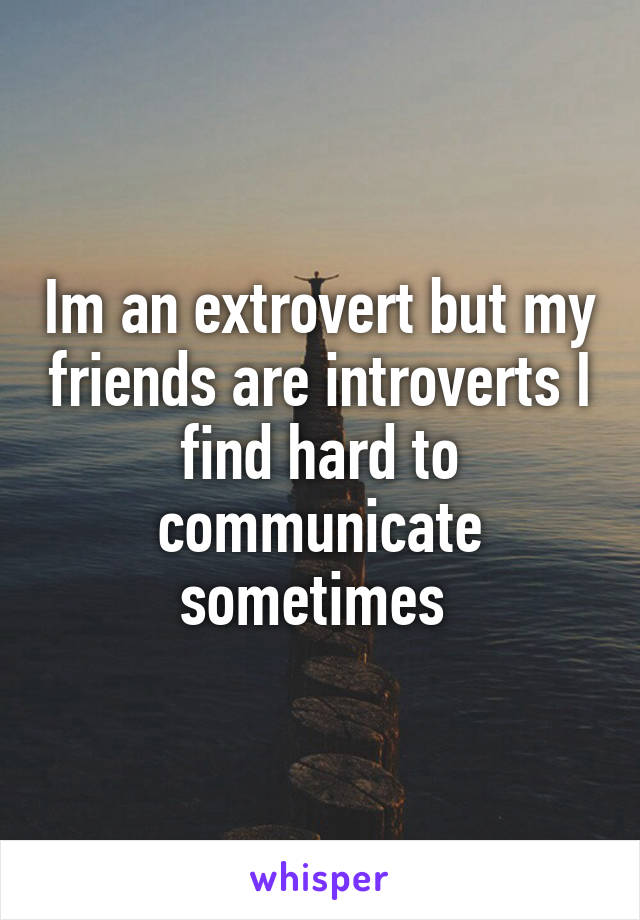 Im an extrovert but my friends are introverts I find hard to communicate sometimes