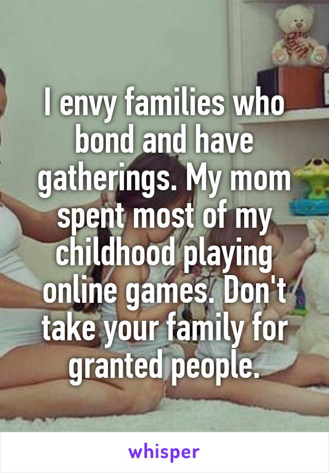 I envy families who bond and have gatherings. My mom spent most of my childhood playing online games. Don't take your family for granted people.