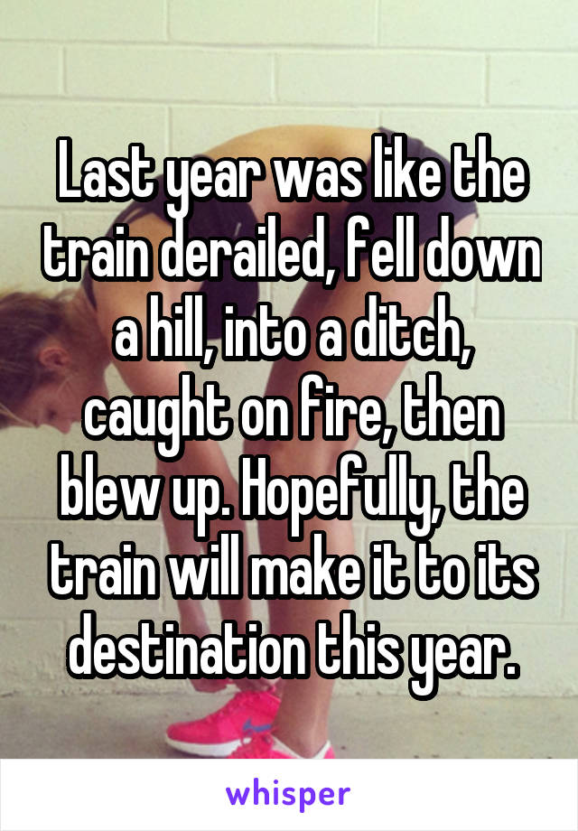 Last year was like the train derailed, fell down a hill, into a ditch, caught on fire, then blew up. Hopefully, the train will make it to its destination this year.