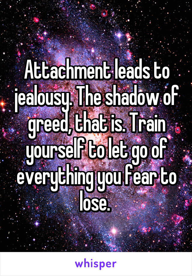 Attachment leads to jealousy. The shadow of greed, that is. Train yourself to let go of everything you fear to lose.