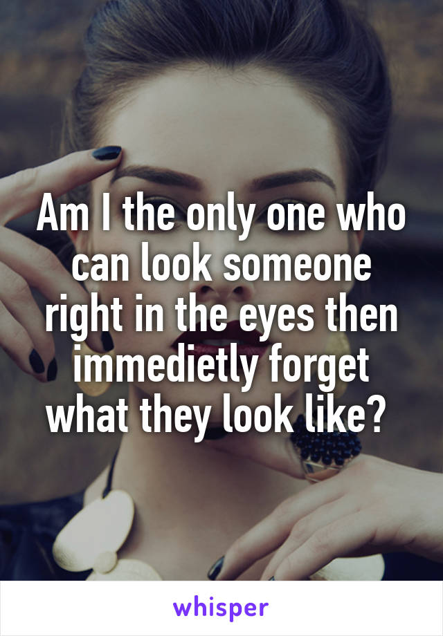 Am I the only one who can look someone right in the eyes then immedietly forget what they look like?
