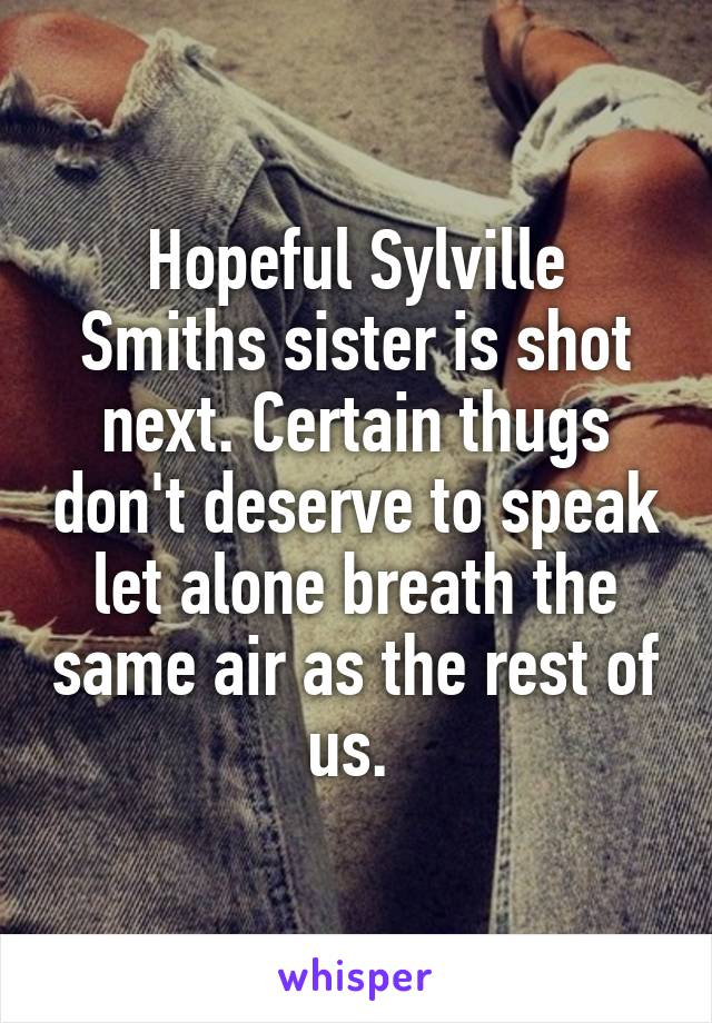 Hopeful Sylville Smiths sister is shot next. Certain thugs don't deserve to speak let alone breath the same air as the rest of us.