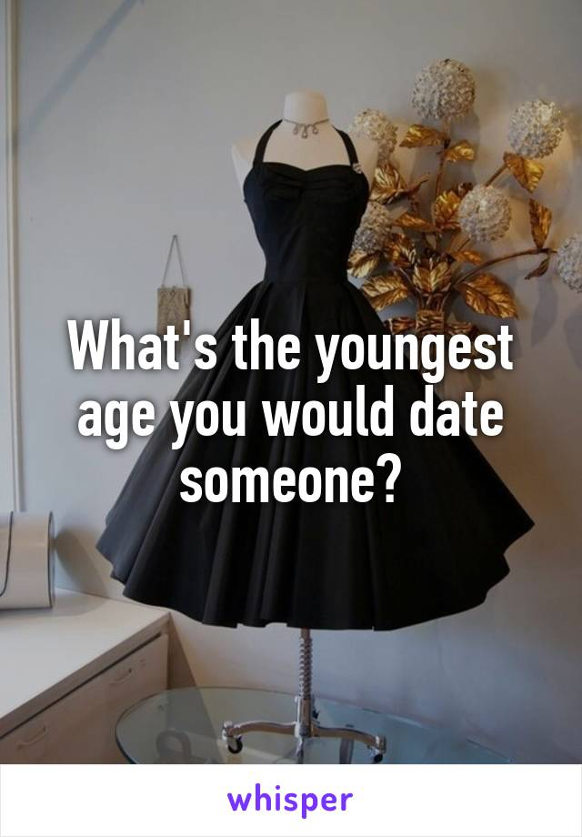 What's the youngest age you would date someone?