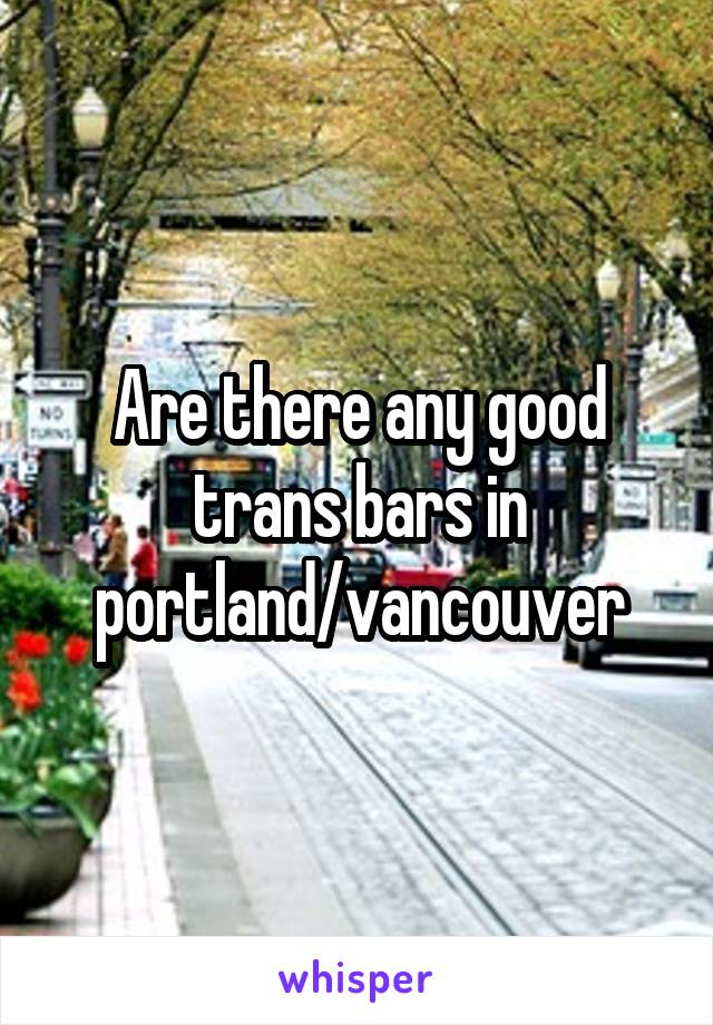 Are there any good trans bars in portland/vancouver