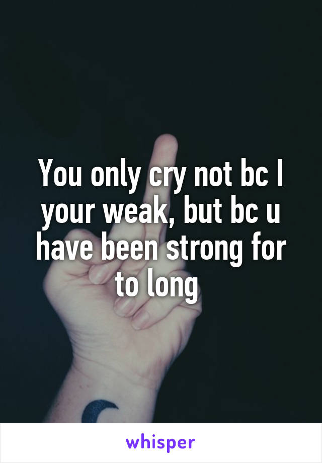You only cry not bc I your weak, but bc u have been strong for to long