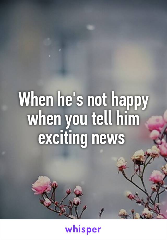 When he's not happy when you tell him exciting news