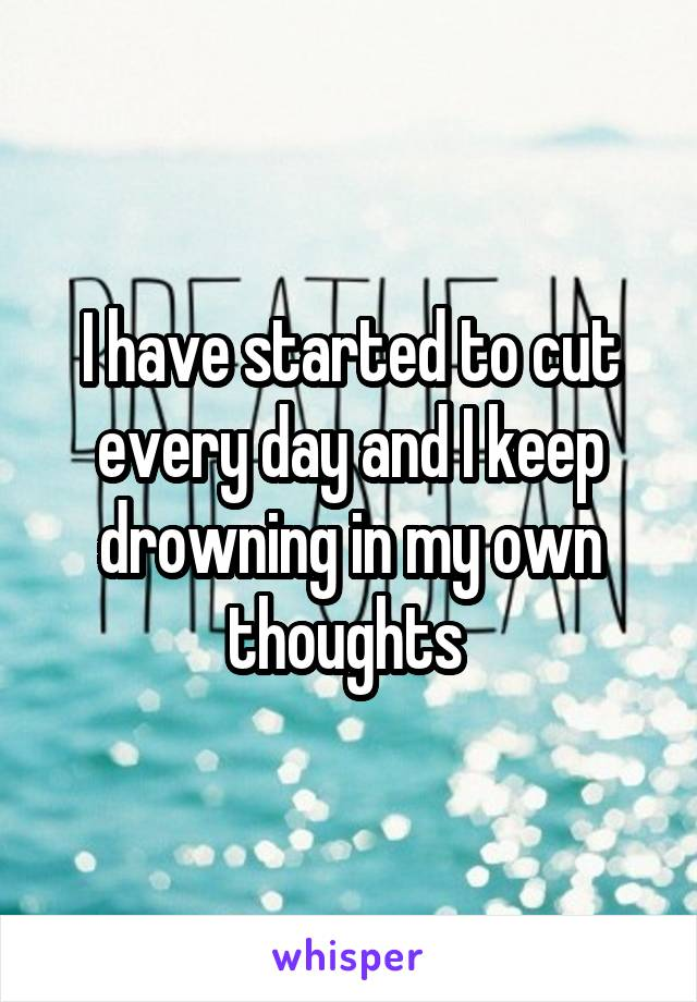 I have started to cut every day and I keep drowning in my own thoughts