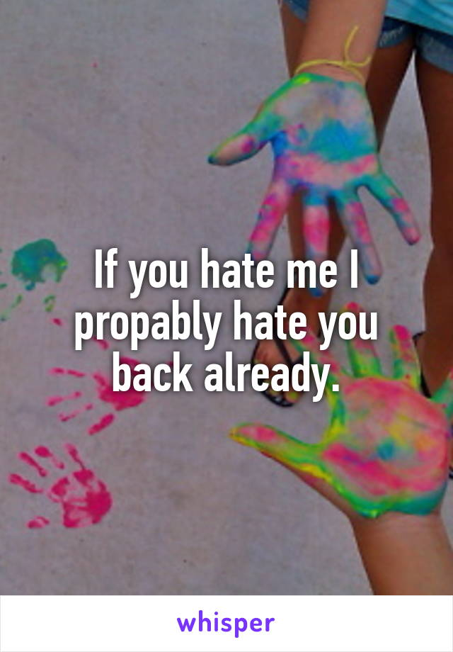 If you hate me I propably hate you back already.
