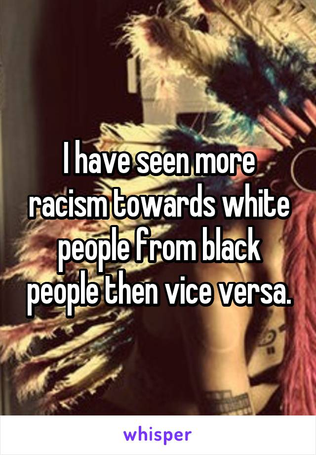 I have seen more racism towards white people from black people then vice versa.