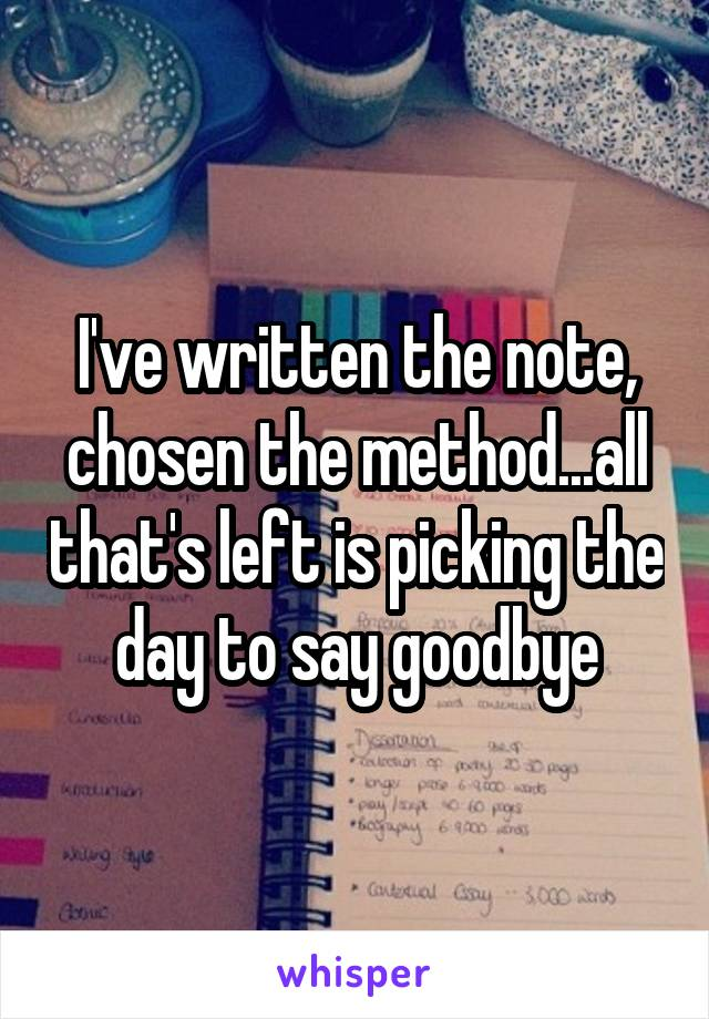I've written the note, chosen the method...all that's left is picking the day to say goodbye