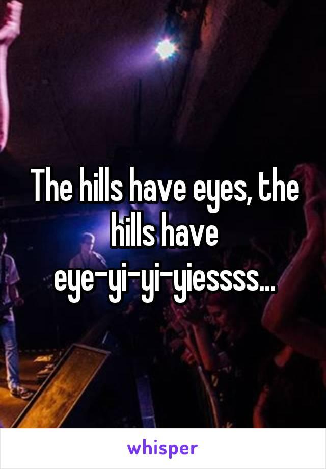 The hills have eyes, the hills have eye-yi-yi-yiessss...