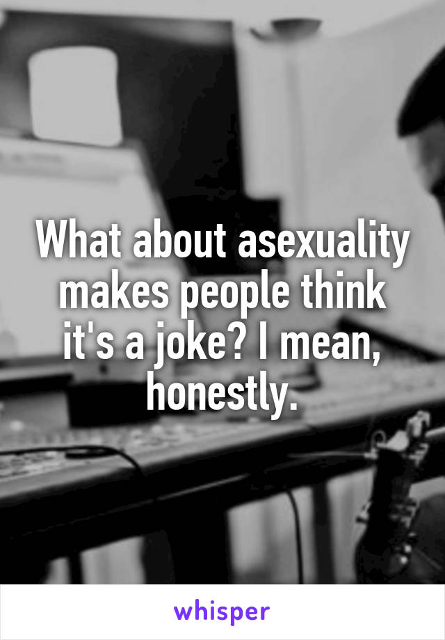 What about asexuality makes people think it's a joke? I mean, honestly.