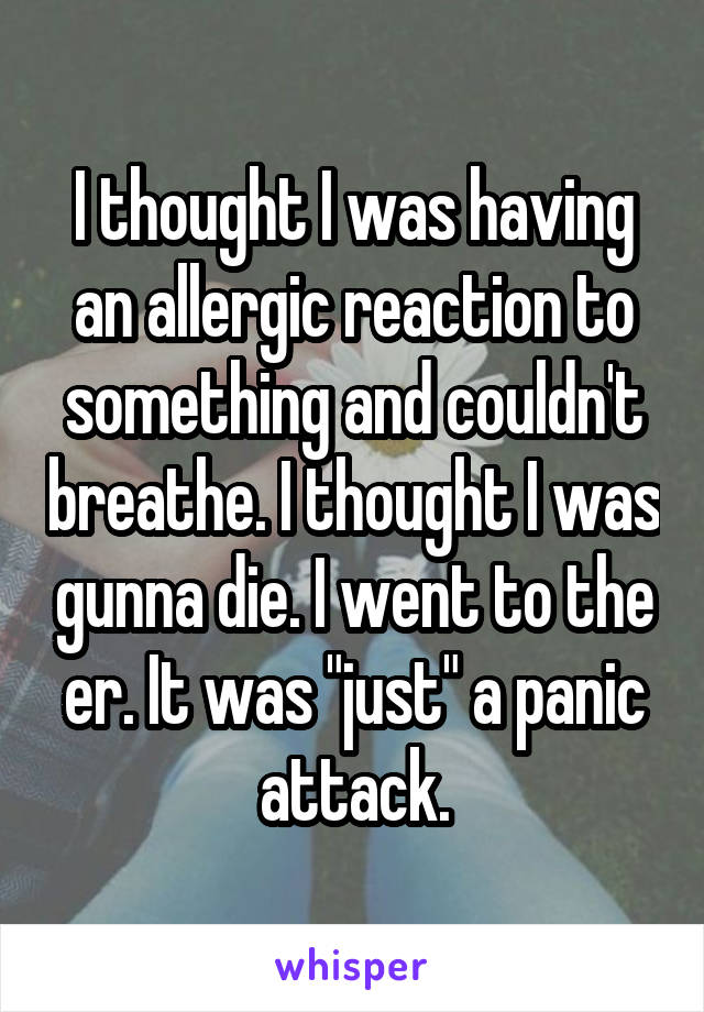 """I thought I was having an allergic reaction to something and couldn't breathe. I thought I was gunna die. I went to the er. It was """"just"""" a panic attack."""