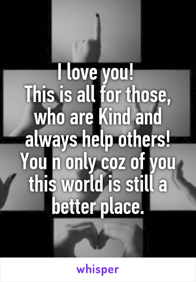 I love you!  This is all for those, who are Kind and always help others! You n only coz of you this world is still a better place.