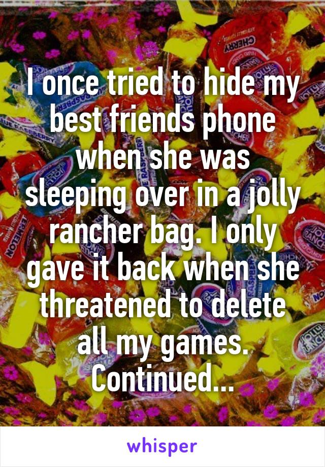 I once tried to hide my best friends phone when she was sleeping over in a jolly rancher bag. I only gave it back when she threatened to delete all my games. Continued...