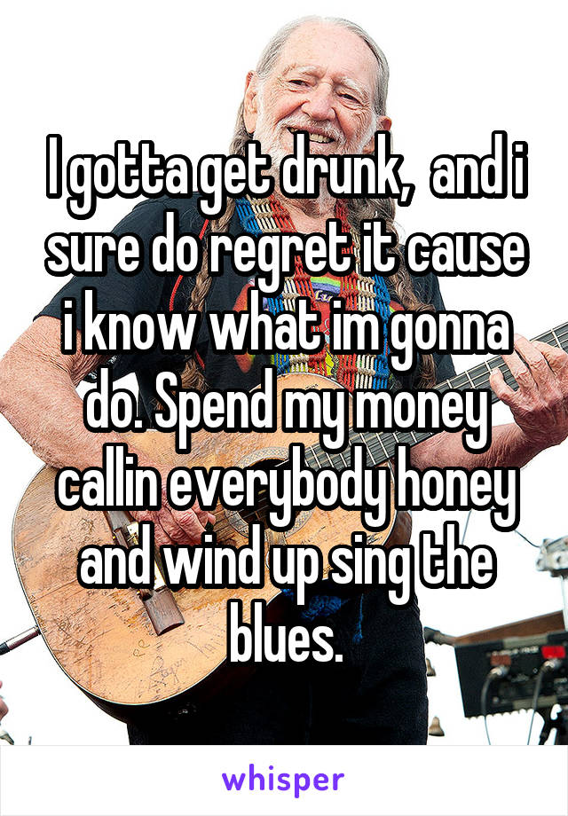 I gotta get drunk,  and i sure do regret it cause i know what im gonna do. Spend my money callin everybody honey and wind up sing the blues.