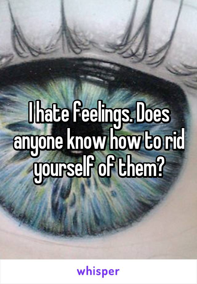 I hate feelings. Does anyone know how to rid yourself of them?