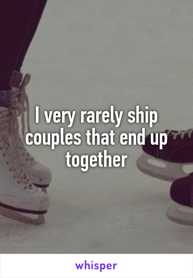 I very rarely ship couples that end up together