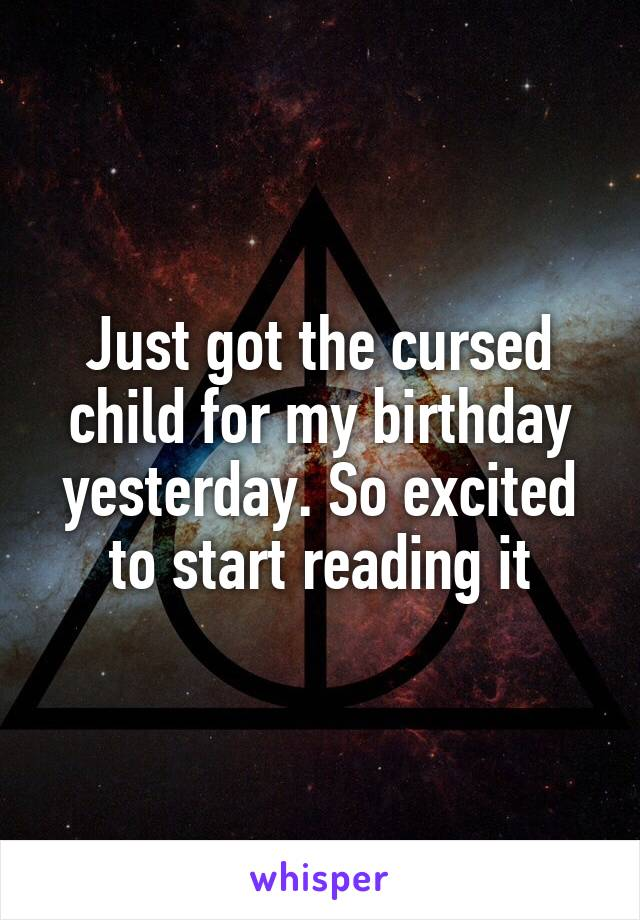 Just got the cursed child for my birthday yesterday. So excited to start reading it
