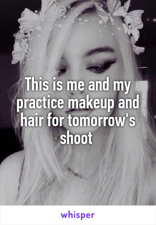 This is me and my practice makeup and hair for tomorrow's shoot